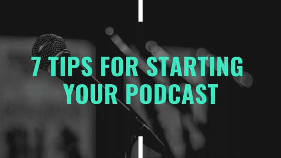 7 Tips for Starting Your Podcast