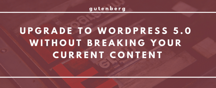 Upgrade to WordPress 5.0 & Gutenberg Without Breaking Your Content!